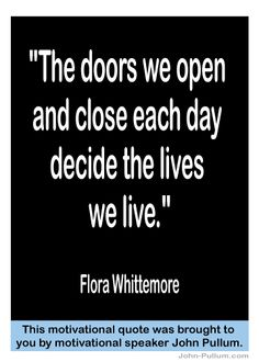 """""""The doors we open and close each day decide the lives we live."""" - Flora Whittemore"""