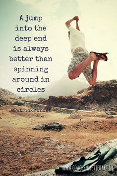 A jump into the deep end is always better than spinning around in circles...