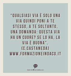 """""""Qualsiasi via è solo una via quindi poni a te stesso, a te soltanto, una domanda: Questa via ha un cuore? Se lo ha, la via è buona"""".  (C.Castaneda)  www.formazioneindaco.it"""