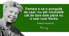 """""""Femeia e ca o punguță de ceai: nu știi niciodată cât de tare este până nu o vezi cum fierbe."""" Eleanor Roosevelt"""