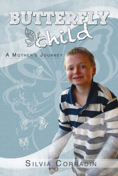 "Where to Buy the Book: ""Butterfly Child"". The journey of a mother, from the stillbirth of her first baby at full term, to a miscarriage to the first 18 years of life with her son Nicky, diagnosed at birth with Recessive Dystrophic Epidermolysis Bullosa."