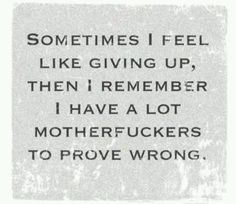 Sometimes I want to give up, then I remember how many motherfuckers I have to prove wrong.