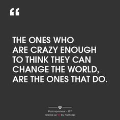 """""""THE ONES WHO ARE CRAZY ENOUGH TO THINK THEY CAN CHANGE THE WORLD, ARE THE ONES THAT DO."""""""