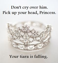don't cry over him. pick up your head, princess. your tiara is falling.