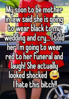 """My soon to be mother in law said she is going to wear black to my wedding and cry... I told her I'm going to wear red to her funeral and laugh! She actually looked shocked I hate this bitch!!"""