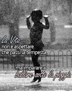 La vita non è aspettare che passi la tempesta, ma imparare a ballare sotto la pioggia.