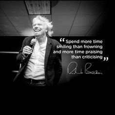 Spend more time smiling than frowning and more time praising than criticizing Richard Branson