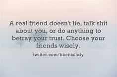 A real friend doesn't lie, talk shit about you, or do anything to betray your trust. Choose your friends wisely.  twitter.com/likeitislady