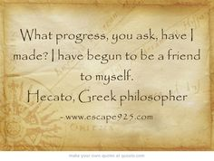What progress, you ask, have I made? I have begun to be a friend to myself. Hecato, Greek philosopher