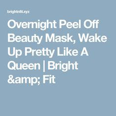 Overnight Peel Off Beauty Mask, Wake Up Pretty Like A Queen  |  Bright & Fit