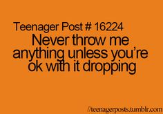 This usually happens to girls (never throw something at a girl they will drop it)