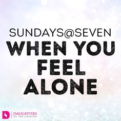 Sundays - When you feel Alone - Daughters of the Creator When You Feel Alone, Feeling Alone, Spiritual Disciplines, Never Leave You, Dear Lord, Daily Devotional, Finding Peace, Faith In God, Names Of Jesus