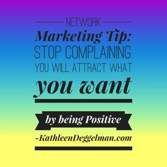 Network Marketing Tip: Stop complaining. You will attract what you want by being positive. #networkmarketingtips, #mlm, #topearner #kathleendeggelman, #networkmarketingleader, #businessquotes, #entrepreneur #positivity