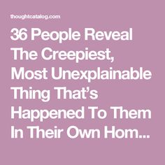 36 People Reveal The Creepiest, Most Unexplainable Thing That's Happened To Them In Their Own Home | Thought Catalog