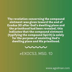 The revelation concerning the compound ointment was given toward the end of Exodus 30 after God's dwelling place and the priesthood had been revealed; this indicates that the compound ointment (typifying the compound Spirit) is solely for the purpose of anointing God's dwelling place and His priesthood. #ExoCS3, msg. 10. More at www.agodman.com