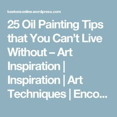 25 Oil Painting Tips that You Can't Live Without – Art Inspiration | Inspiration | Art Techniques | Encouragement | Art Supplies