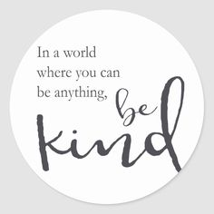 Shop In a world where you can be anything, be kind classic round sticker created by Sam_Pedler. Happy Quotes, Me Quotes, Motivational Quotes, Inspirational Quotes, Be Positive Quotes, Shirt Quotes, Nature Quotes, Crush Quotes, Quotes For Kids