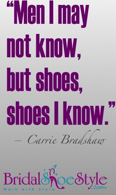 Men i may not know, but shoes, shoes i Know! #Shoes #quotes #CarrieBradshaw