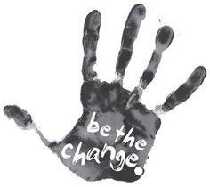 Be the change you want to see in the world. Mahatma Gandhi
