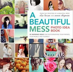 A Beautiful Mess Photo Idea Book: 95 inspiring ideas for photographing your friends, your world, and yourself - by Elsie Larson and Emma Chapman, the creators of A Beautiful Mess