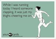 while I was running today I heard something clapping, it was just my thighs cheering me on.