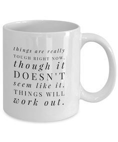 """Things Are Really Tough Right Now, Though it Doesn't Seem Like it. Things Will Work Out"" Coffee Mug Pour your favorite coffee blends in this coffee mug. This cup with a word image is a reminder not to give up that things will get better. Buy this inspirational coffee mug for yourself and give another one to someone special."