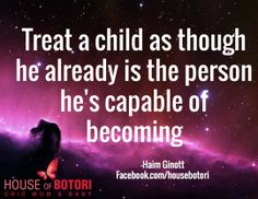 Treat a child as though he already is the person he's capable of becoming  / -Haim Ginott Facebook.com/housebotori