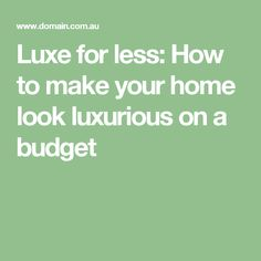 Luxe for less: How to make your home look luxurious on a budget