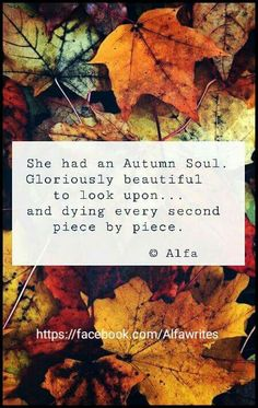 She had an autumn soul. Gloriously beautiful to look upon.... and dying every second piece by piece.