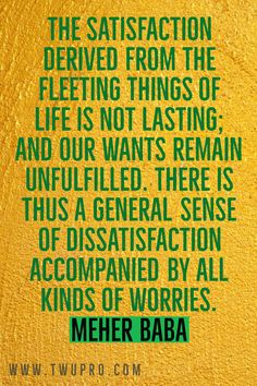The satisfaction derived from the fleeting things of life is not lasting; and our wants remain unfulfilled. There is thus a general sense of dissatisfaction accompanied by all kinds of worries.-Meher Baba #life #quotes #quote of the day #satisfied #meher baba #self-help #viralpins #pinterest Satisfaction Quotes, No Worries, Life Quotes, Self, Day, Quotes About Life, Quote Life, Living Quotes, Quotes On Life