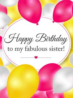 To My Fabulous Sister - Birthday Balloon Card. Satin balloons are an elegant way to tell your sister she is fabulous! Make her feel like a diva with this festive birthday card. The pink, yellow, and white balloons will make her want to kick off her shoes and dance! Be fancy, have fun, and party on!