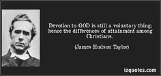 Devotion to GOD is still a voluntary thing; hence the differences of attainment among Christians. - James Hudson Taylor
