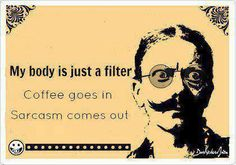 My body is just a filter. Coffee goes in, sarcasm comes out.