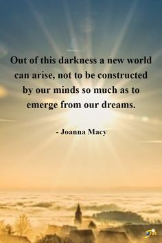 """""""Out of this darkness a new world can arise, not to be constructed by our minds so much as to emerge from our dreams."""" - Joanna Macy    http://theshiftnetwork.com/?utm_source=pinterest&utm_medium=social&utm_campaign=quote (scheduled via http://www.tailwindapp.com?utm_source=pinterest&utm_medium=twpin)"""