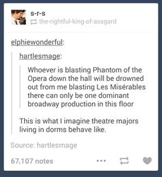 I'm the one blasting Phantom and Les Mis is going down. To the dungeon of my black despair. *Phans collectively laughs out of the lame but cleverly used reference*
