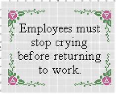 Employees must stop crying before returning to work Office Cross Stitching, Cross Stitch Embroidery, Embroidery Patterns, Needlepoint Patterns, Funny Cross Stitch Patterns, Cross Stitch Designs, Cross Stitch Quotes, Cross Stitch Frames, Subversive Cross Stitches