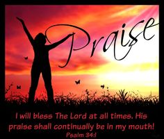 I will bless The Lord at all times. His praise shall continually be in my mouth! Psalm 34:1