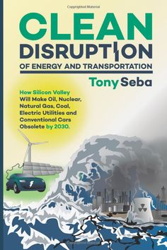CLEAN DISRUPTION OF ENERGY AND TRANSPORTATION: How Silicon Valley Will Make Oil, Nuclear, Natural Gas, Coal, Electric Utilities and Conventional Cars Obsolete by 2030 ::::: Tony Seba