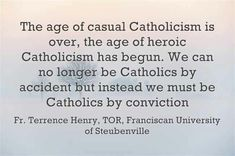 ...Catholics by conviction.  --Fr. Terrence Henry, TOR (Franciscan University)