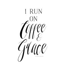 I run on coffee and grace!