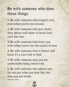 Be with someone who does these things. 1. Be with someone who respects you, even when you're not around. 2. Be with someone who puts down their phone and wants to know how your day was. 3. Be with someone who loves you, even when you're not the easiest to love. 4. Be with someone who is honest and loyal, it's a rare trait to find. 5. Be with someone who you are comfortable being weird with. 6. Be with someone who adores you for not just what you look like, but who you are inside. Wisdom Quotes, True Quotes, Words Quotes, Wise Words, Respect Quotes, Quotes Quotes, Oprah Quotes, Godly Quotes, Breakup Quotes