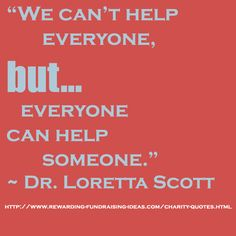 "RFI Facebook Post - July 9: ""#Charity #Quote of the week:  ""We can't help everyone, but everyone can help someone."" ~ Dr. Loretta Scott  For more fundraising and charity quotes read here: http://www.rewarding-fundraising-ideas.com/charity-quotes.html""  https://www.facebook.com/photo.php?fbid=666980509996357=a.276983585662720.85417.153237181370695=1"