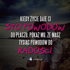 Kiedy życie daje Ci sto powodów do płaczu, pokaż mu, że masz tysiąc powodów do radości | LikePin.pl - Cytaty, Sentencje, Demoty Motivational Words, Words Quotes, Me Quotes, Inspirational Quotes, Son Luna, Couple Quotes, Read News, Positive Thoughts, Motto