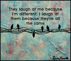 They laugh at me because I'm different. I laugh at them because they're all the same.