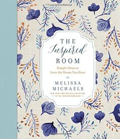 The Inspired Room Simple Ideas To Love Home You Have By Melissa Michaels