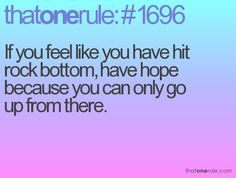 If you feel like you have hit rock bottom, have hope because you can only go up from there.