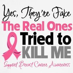 Breast Cancer Awareness.. Yes, they are fake the real ones tried to kill me... Best quote ever..