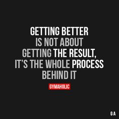 Getting Better Is Not Getting The ResultIt's the whole process behind it.http://www.gymaholic.co