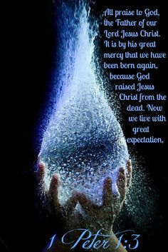 1 Peter 1:3 All praise to God, the Father of our Lord Jesus Christ. It is by his great mercy that we have been born again, because God raised Jesus Christ from the dead. Now we live with great expectation,