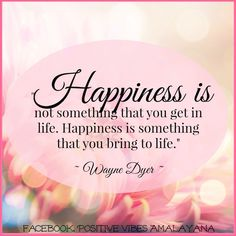 """ is not something that you get in life. Happiness is something that you bring to life. Wayne Dyer ~ thank you for sharing your wisdom . Happiness Is A Choice, Joy And Happiness, Choose Happiness, Happiness Quotes, Positive Thoughts, Positive Vibes, Nice Thoughts, Positive Things, Famous Quotes From Songs"